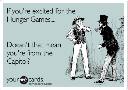 If you're excited for the Hunger Games....   Doesn't that mean you're from the Capitol?