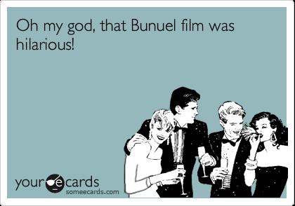 Oh my god, that Bunuel film was hilarious!