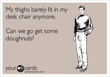 My thighs barely fit in my desk chair anymore.   Can we go get some doughnuts?