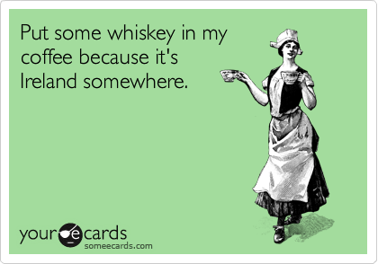 Put some whiskey in my coffee because it's Ireland somewhere.