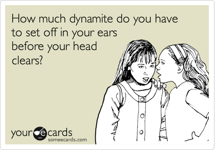 How much dynamite do you have to set off in your ears before your head clears?