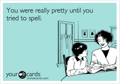 You were really pretty until you tried to spell.