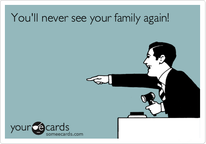 You'll never see your family again!