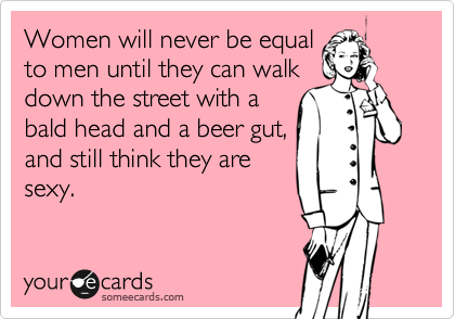 Women will never be equal to men until they can walk down the street with a bald head and a beer gut, and still think they are sexy.