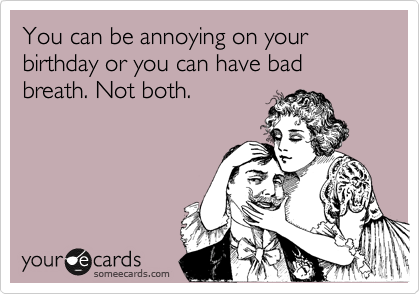 You can be annoying on your birthday or you can have bad breath. Not both.