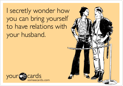 I secretly wonder how you can bring yourself to have relations with your husband.
