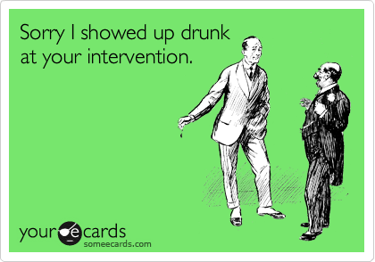 Sorry I showed up drunk at your intervention.
