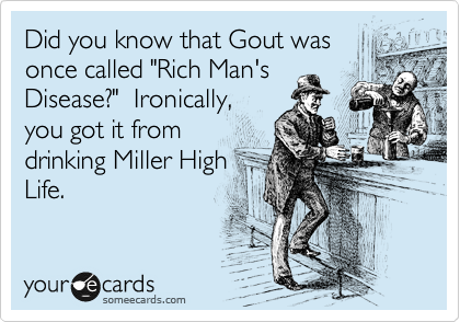 "Did you know that Gout was once called ""Rich Man's Disease?""  Ironically, you got it from drinking Miller High Life."