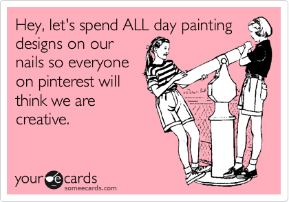 Hey, let's spend ALL day painting designs on our nails so everyone on pinterest will think we are creative.