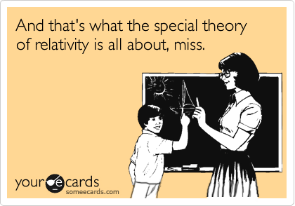 And that's what the special theory of relativity is all about, miss.