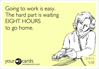 Going to work is easy.   The hard part is waiting  EIGHT HOURS   to go home.