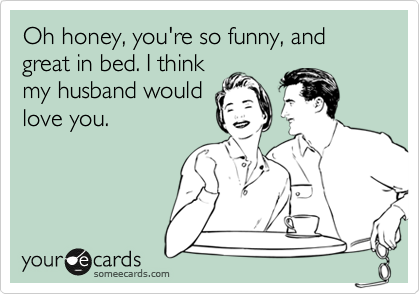 Oh honey, you're so funny, and great in bed. I think my husband would love you.