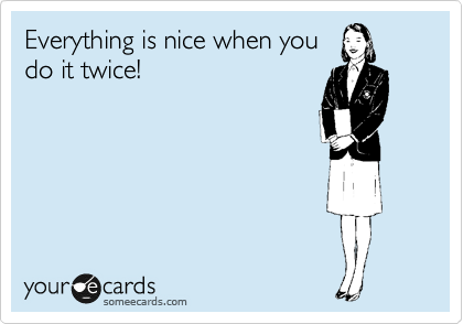 Everything is nice when you do it twice!