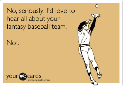 No, seriously. I'd love to hear all about your fantasy baseball team.  Not.