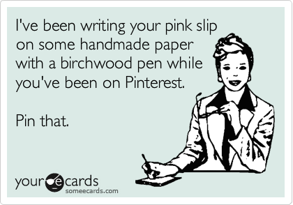 I've been writing your pink slip on some handmade paper with a birchwood pen while you've been on Pinterest.  Pin that.