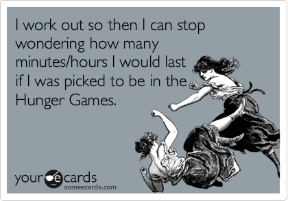 I work out so then I can stop wondering how many minutes/hours I would last if I was picked to be in the Hunger Games.