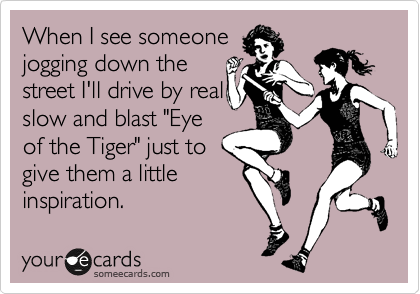 "When I see someone jogging down the street I'll drive by real slow and blast ""Eye of the Tiger"" just to give them a little inspiration."