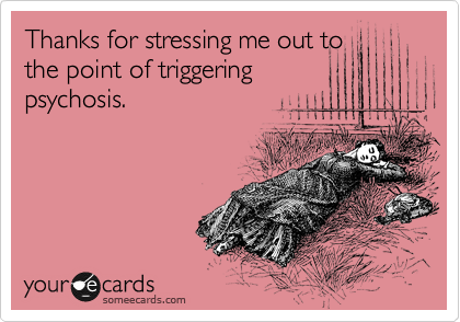 Thanks for stressing me out to the point of triggering psychosis.