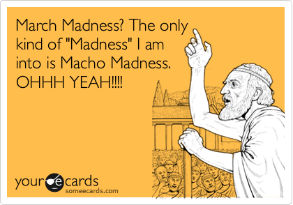 "March Madness? The only kind of ""Madness"" I am into is Macho Madness. OHHH YEAH!!!!"