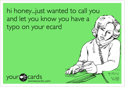 hi honey...just wanted to call you and let you know you have a typo on your ecard