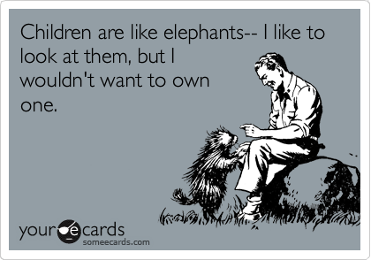 Children are like elephants-- I like to look at them, but I wouldn't want to own one.