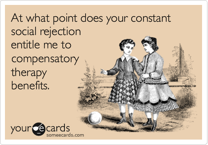 At what point does your constant social rejection  entitle me to compensatory therapy  benefits.