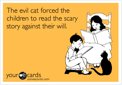 The evil cat forced the children to read the scary story against their will.