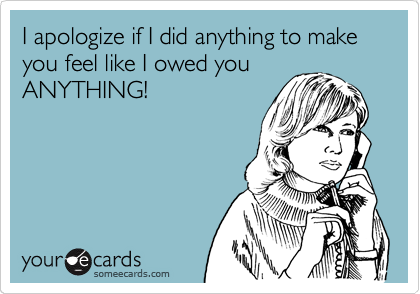 I apologize if I did anything to make you feel like I owed you ANYTHING!