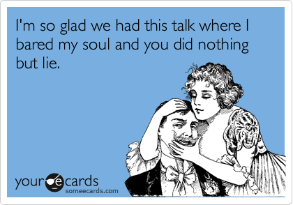 I'm so glad we had this talk where I bared my soul and you did nothing but lie.