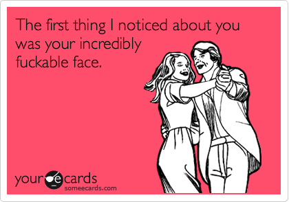 The first thing I noticed about you was your incredibly fuckable face.