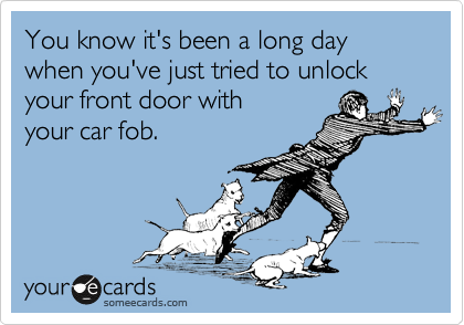 You know it's been a long day when you've just tried to unlock your front door with your car fob.