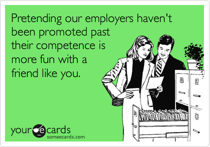 Pretending our employers haven't been promoted past their competence is more fun with a friend like you.