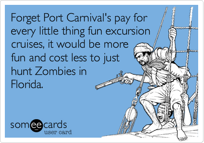 Forget Port Carnival's pay forevery little thing fun excursioncruises, it would be morefun and cost less to justhunt Zombies inFlorida.