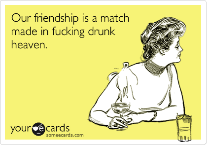 Our friendship is a match made in fucking drunk heaven.