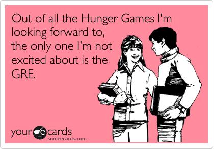 Out of all the Hunger Games I'm looking forward to, the only one I'm not excited about is the GRE.