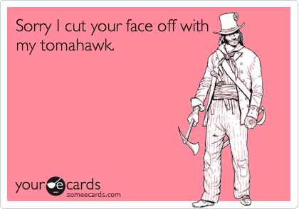 Sorry I cut your face off with my tomahawk.