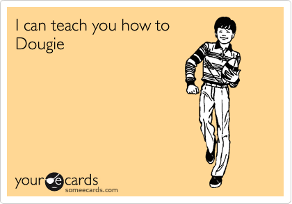 I can teach you how to  Dougie