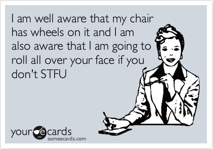 I am well aware that my chair has wheels on it and I am also aware that I am going to roll all over your face if you don't STFU