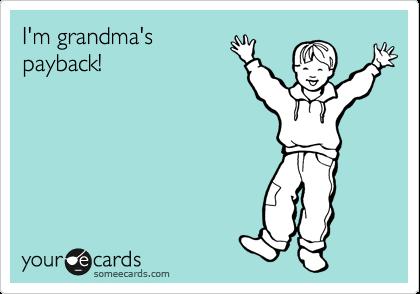 I'm grandma's payback!