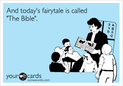 "And today's fairytale is called  ""The Bible""."