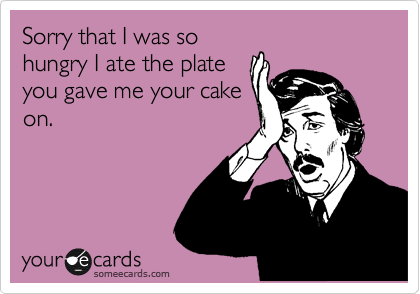 Sorry that I was so hungry I ate the plate you gave me your cake on.