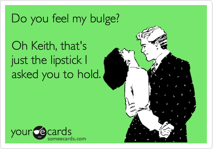 Do you feel my bulge?  Oh Keith, that's just the lipstick I asked you to hold.
