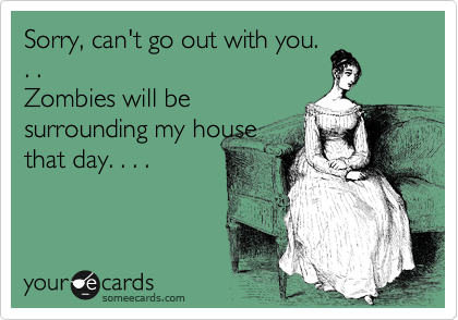 Sorry, can't go out with you. . .  Zombies will be surrounding my house that day. . . .