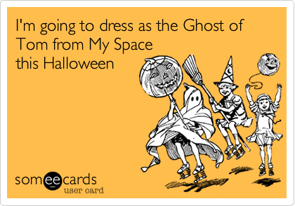 I'm going to dress as the Ghost of Tom from My Space