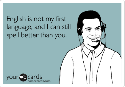 English is not my first language, and I can still spell better than you.