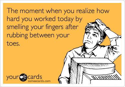 The moment when you realize how hard you worked today by smelling your fingers after rubbing between your toes.