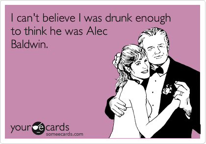 I can't believe I was drunk enough to think he was Alec Baldwin.