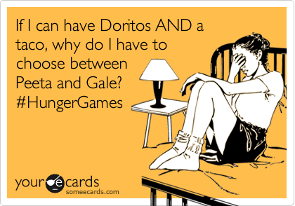 If I can have Doritos AND a taco, why do I have to choose between Peeta and Gale? %23HungerGames
