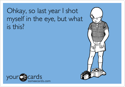 Ohkay, so last year I shot myself in the eye, but what is this?