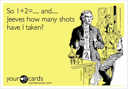 So 1+2=..... and.....  Jeeves how many shots      have I taken?